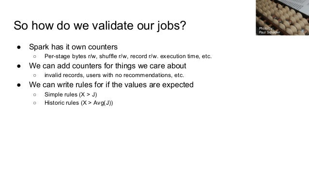 So how do we validate our jobs? ● Spark has it own counters ○ Per-stage bytes r/w, shuffle r/w, record r/w. execution time...
