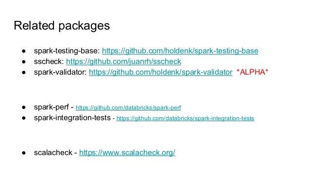 Related packages ● spark-testing-base: https://github.com/holdenk/spark-testing-base ● sscheck: https://github.com/juanrh/...
