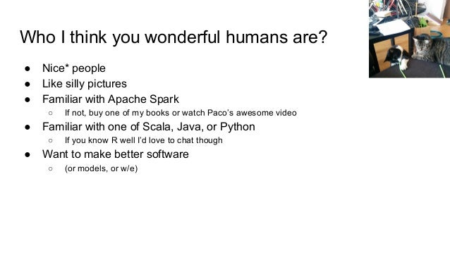 Who I think you wonderful humans are? ● Nice* people ● Like silly pictures ● Familiar with Apache Spark ○ If not, buy one ...