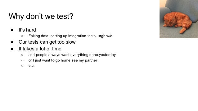 Why don't we test? ● It's hard ○ Faking data, setting up integration tests, urgh w/e ● Our tests can get too slow ● It tak...