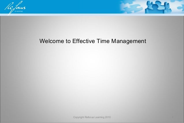 Welcome to Effective Time Management Copyright Refocus Learning 2010 1