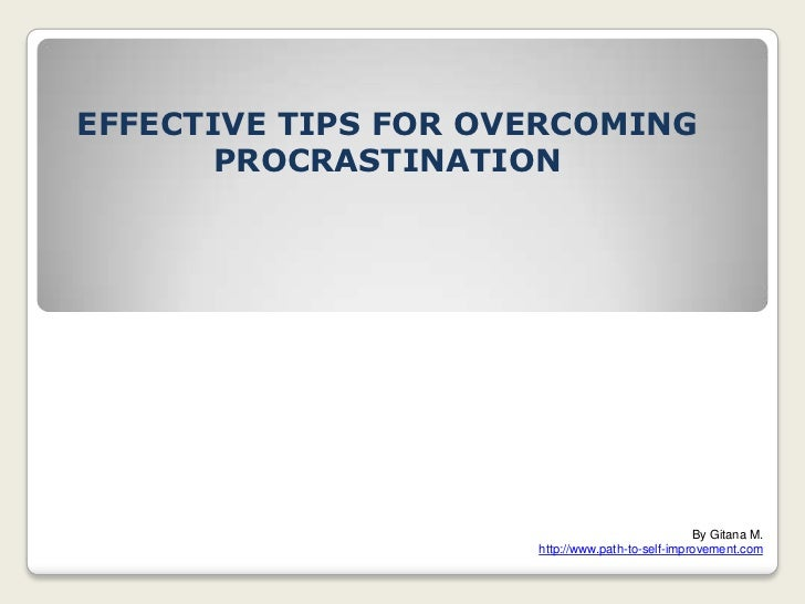EFFECTIVE TIPS FOR OVERCOMING PROCRASTINATION <br />By Gitana M. <br />http://www.path-to-self-improvement.com<br />