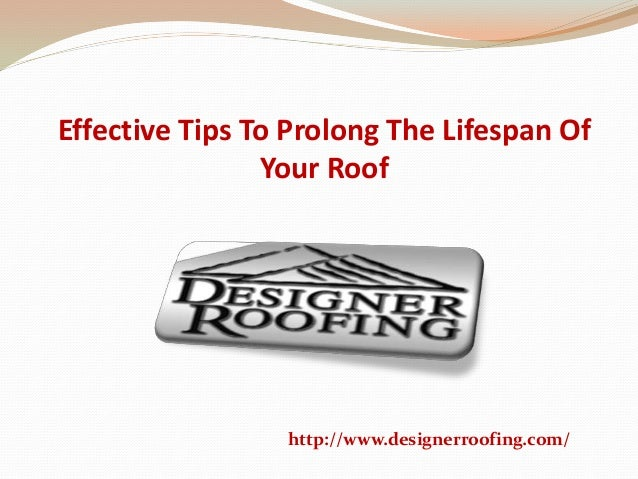 Effective Tips To Prolong The Lifespan Of Your Roof http://www.designerroofing.com/