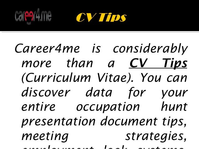 Career4me is considerably more than a CV Tips (Curriculum Vitae). You can discover data for your entire occupation hunt pr...
