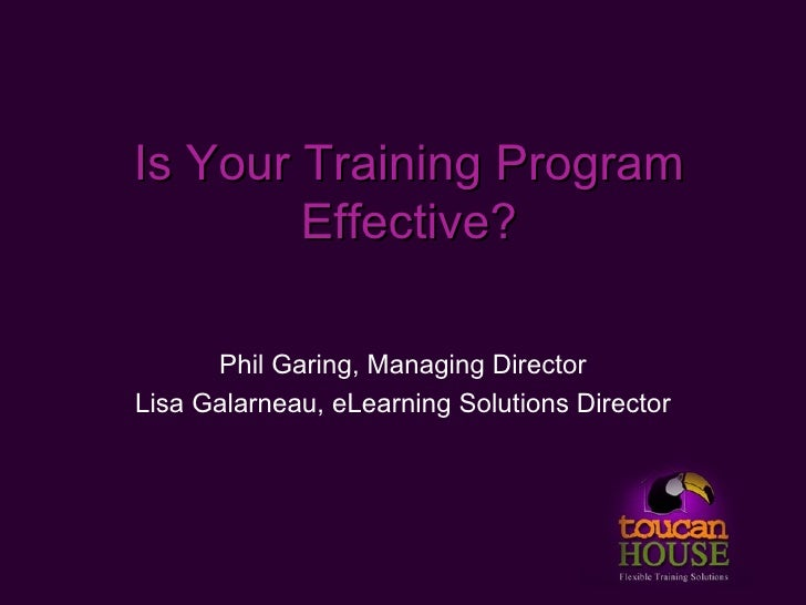Is Your Training Program         Effective?        Phil Garing, Managing Director Lisa Galarneau, eLearning Solutions Dire...