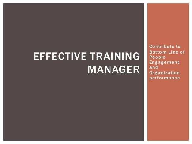 Contribute to Bottom Line of People Engagement and Organization performance EFFECTIVE TRAINING MANAGER