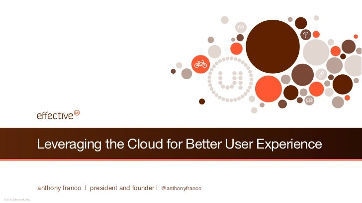 Leveraging the Cloud for Better User Experience                          anthony franco | president and founder | @anthony...