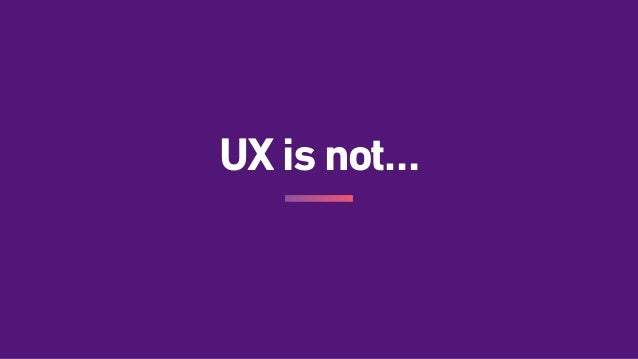 UX is not… Focus groups  and aspirations A task or a phase Expert design Usability