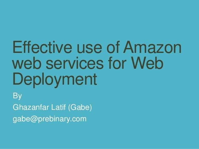 Effective use of Amazon web services for Web Deployment By Ghazanfar Latif (Gabe) gabe@prebinary.com