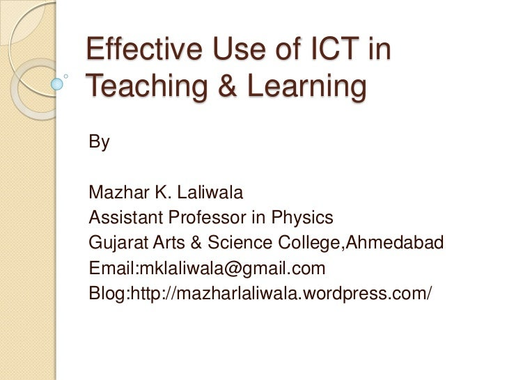 Effective Use of ICT inTeaching & LearningByMazhar K. LaliwalaAssistant Professor in PhysicsGujarat Arts & Science College...