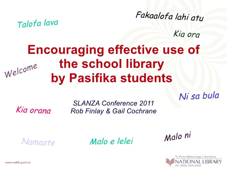 Encouraging effective use of the school library  by Pasifika students   SLANZA Conference 2011 Rob Finlay & Gail Cochrane ...