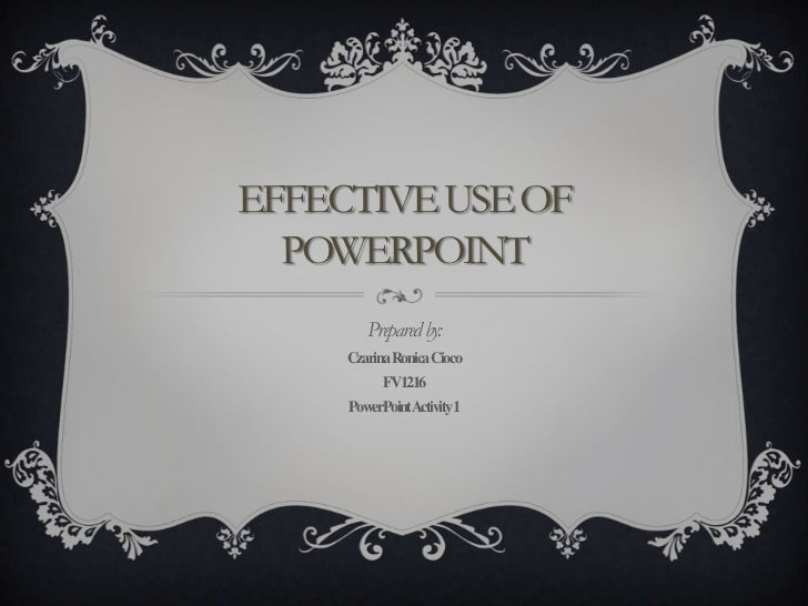 EFFECTIVE USE OF  POWERPOINT        Prepared by:     Czarina RonicaCioco           FV1216     PowerPointActivity 1