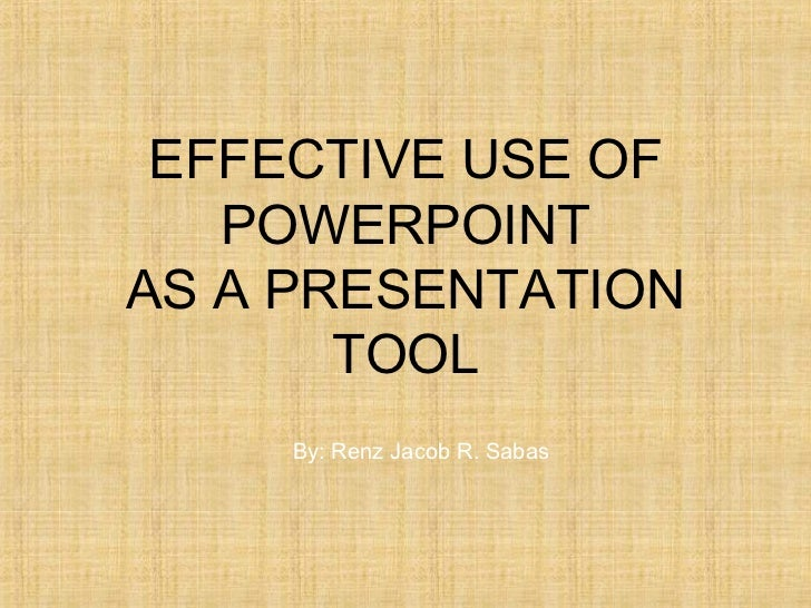 EFFECTIVE USE OF   POWERPOINTAS A PRESENTATION       TOOL     By: Renz Jacob R. Sabas