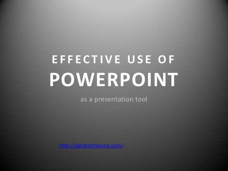 EFFECTIVE USE OFPOWERPOINT        as a presentation toolhttp://eglobiotraining.com/