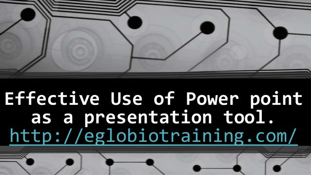 Effective Use of Power point  as a presentation tool.http://eglobiotraining.com/