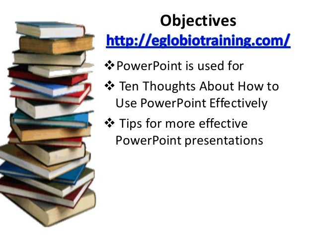 ObjectivesPowerPoint is used for Ten Thoughts About How to Use PowerPoint Effectively Tips for more effective PowerPoin...