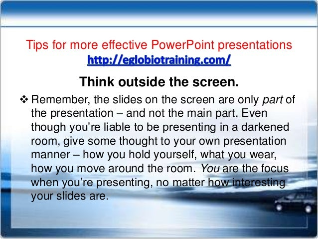 Tips for more effective PowerPoint presentations           Think outside the screen. Remember, the slides on the screen a...