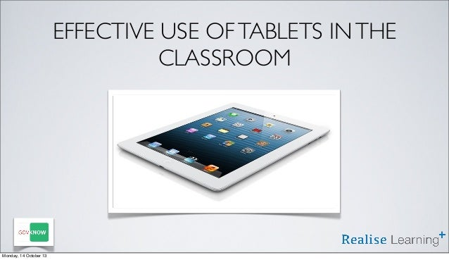 EFFECTIVE USE OF TABLETS IN THE CLASSROOM  Monday, 14 October 13