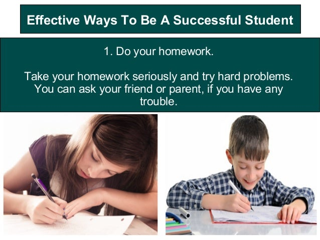 Effective Ways To Be A Successful Student 1. Do your homework. Take your homework seriously and try hard problems. You can...