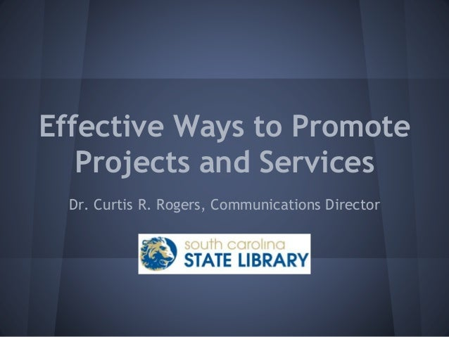 Effective Ways to Promote Projects and Services Dr. Curtis R. Rogers, Communications Director