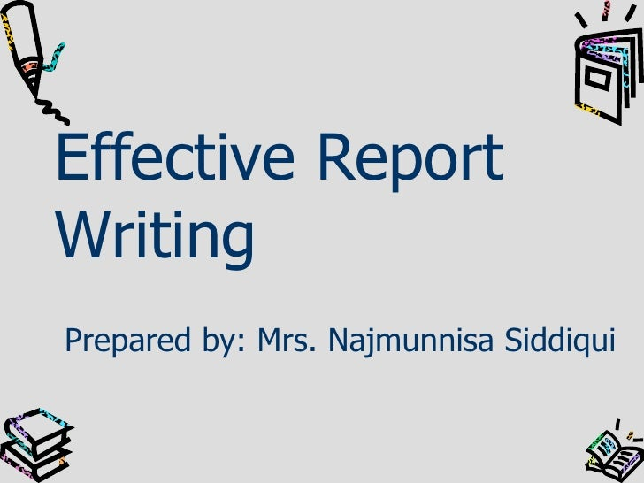 Effective Report Writing Prepared by: Mrs. Najmunnisa Siddiqui