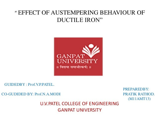""" EFFECT OF AUSTEMPERING BEHAVIOUR OF DUCTILE IRON""  U.V.PATEL COLLEGE OF ENGINEERING GANPAT UNIVERSITY  GUIDEDBY : Prof.V..."
