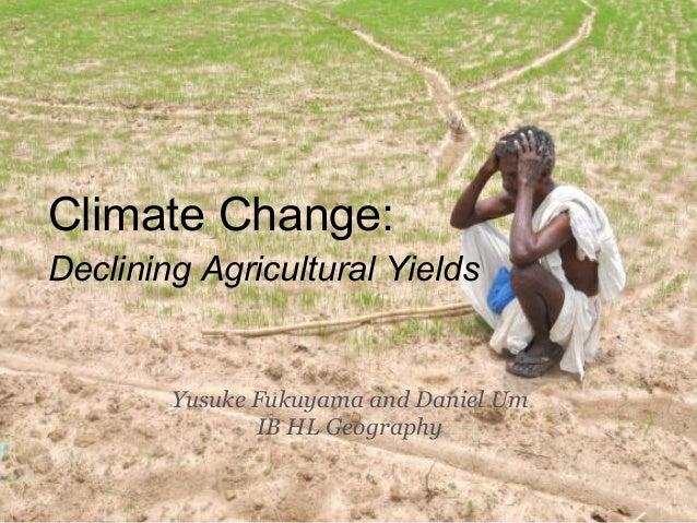 Climate Change:Declining Agricultural Yields        Yusuke Fukuyama and Daniel Um               IB HL Geography