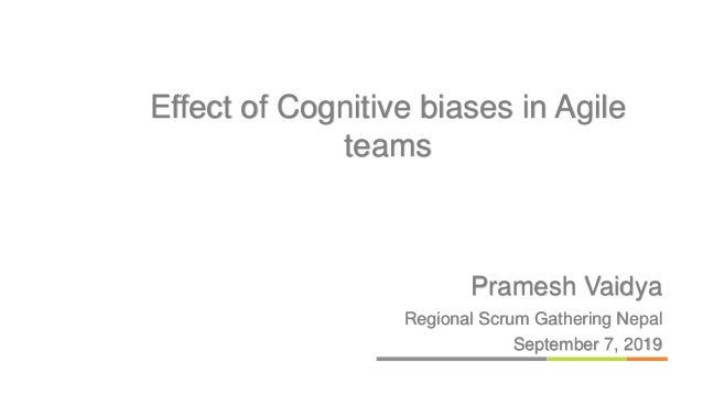 Pramesh Vaidya Regional Scrum Gathering Nepal September 7, 2019 Effect of Cognitive biases in Agile teams