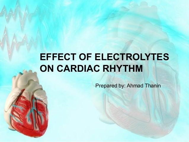 EFFECT OF ELECTROLYTES ON CARDIAC RHYTHM Prepared by: Ahmad Thanin