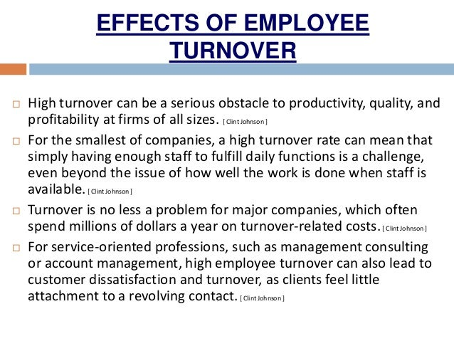 employee turnover and its effect on The negative impact of employee turnover is disconcerting because of its tremendous impact both financially and on productivity levels more importantly, when employees leave, they take with them the knowledge, skills and ability that helped contribute to the goals, profit and performance of the organization [6.