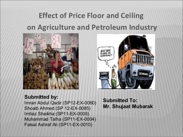 Effect of Price Floor and Ceiling on Agriculture and Petroleum Industry  Submitted by: Imran Abdul Qadir (SP12-EX-0060) Sh...
