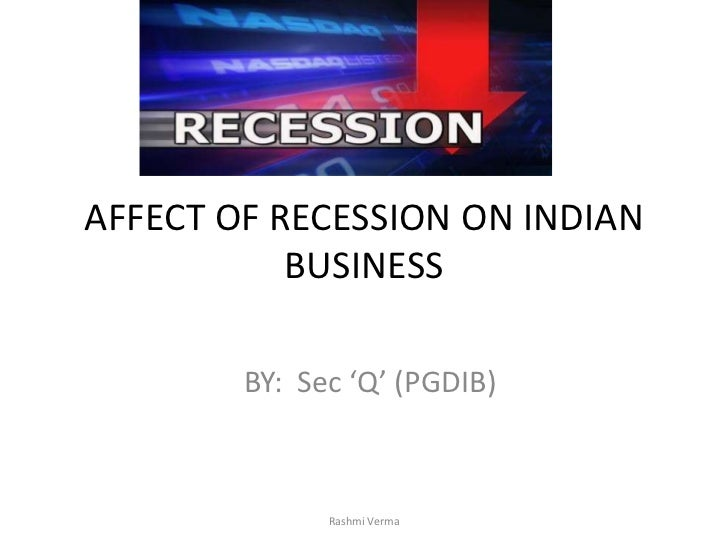 AFFECT OF RECESSION ON INDIAN           BUSINESS        BY: Sec 'Q' (PGDIB)              Rashmi Verma