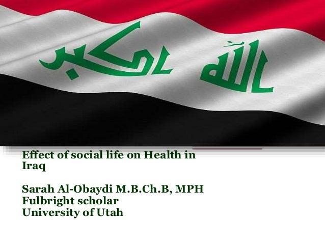 Effect of social life on Health in  Iraq  Sarah Al-Obaydi M.B.Ch.B, MPH  Fulbright scholar  University of Utah