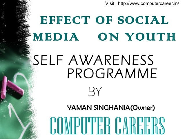 EFFECT OF SOCIAL MEDIA ON YOUTH SELF AWARENESS PROGRAMME BY YAMAN SINGHANIA(Owner) COMPUTERCAREERS Visit : http://www.comp...