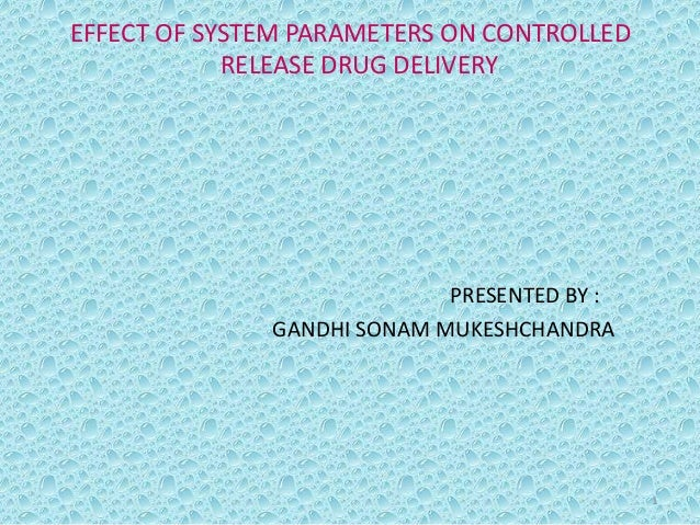 EFFECT OF SYSTEM PARAMETERS ON CONTROLLED            RELEASE DRUG DELIVERY                            PRESENTED BY :      ...
