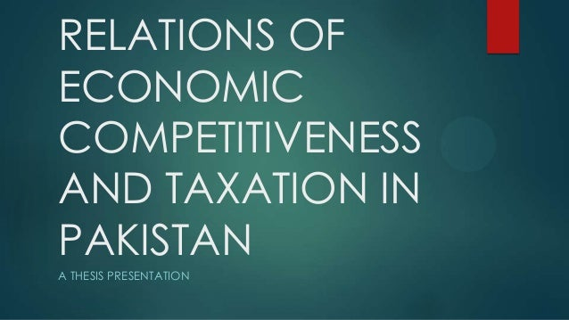 RELATIONS OF ECONOMIC COMPETITIVENESS AND TAXATION IN PAKISTAN A THESIS PRESENTATION
