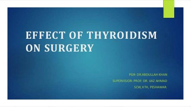 EFFECT OF THYROIDISM ON SURGERY PGR- DR.ABDULLAH KHAN SUPERVISIOR- PROF: DR. IJAZ AHMAD SCW, KTH, PESHAWAR.
