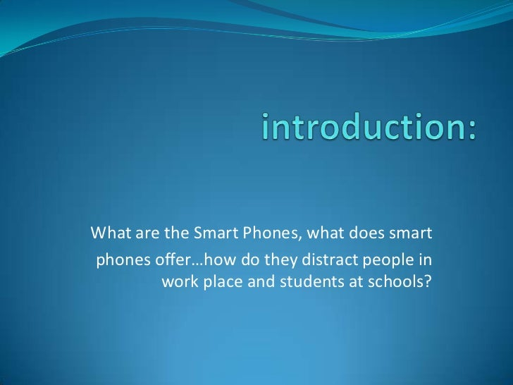 introduction:<br />What are the Smart Phones, what does smart <br />phones offer…how do they distract people in work place...