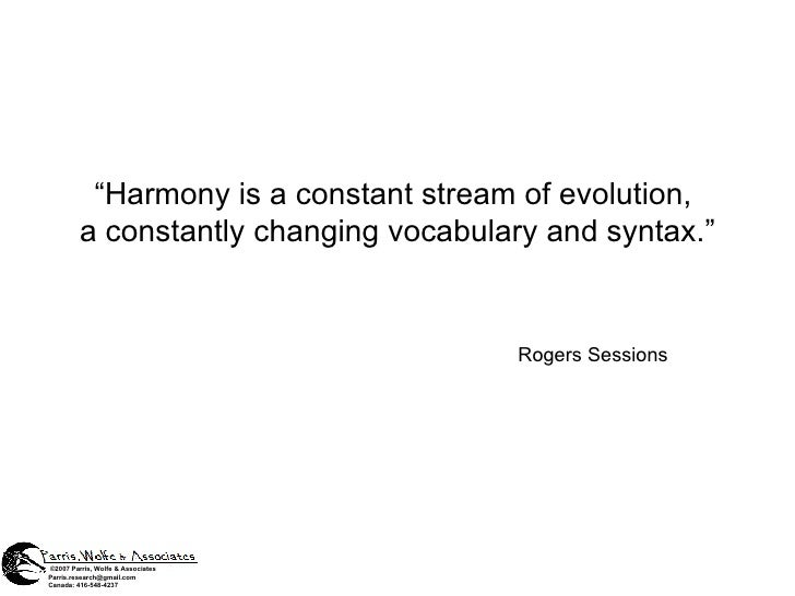 """ Harmony is a constant stream of evolution,  a constantly changing vocabulary and syntax."" Rogers Sessions © 2007 Parris,..."