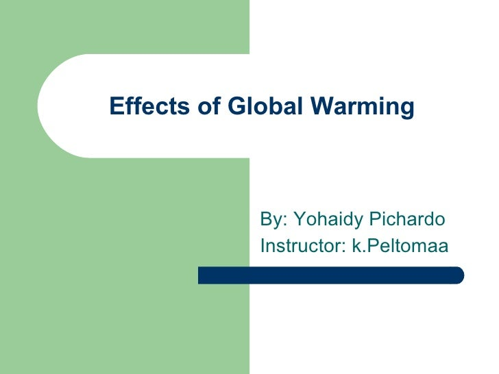 Effects of Global Warming By: Yohaidy Pichardo Instructor: k.Peltomaa