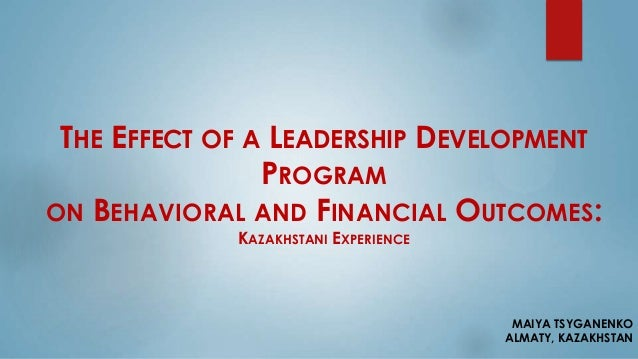 THE EFFECT OF A LEADERSHIP DEVELOPMENT PROGRAM ON BEHAVIORAL AND FINANCIAL OUTCOMES: KAZAKHSTANI EXPERIENCE MAIYA TSYGANEN...