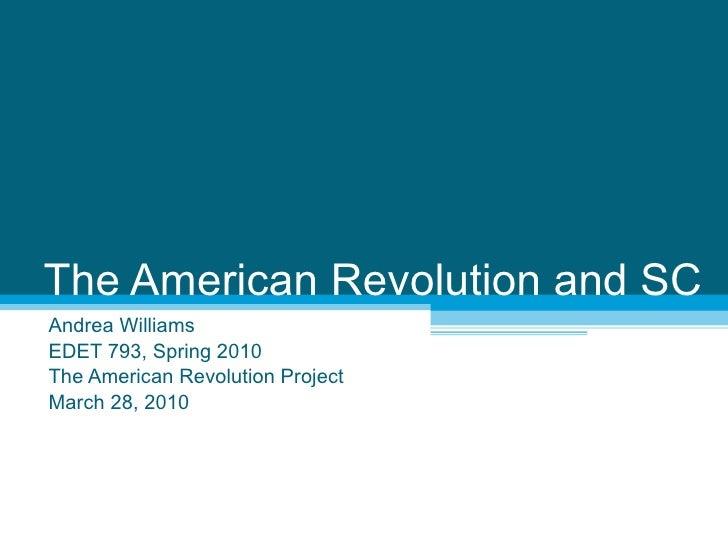 The American Revolution and SC Andrea Williams EDET 793, Spring 2010 The American Revolution Project March 28, 2010