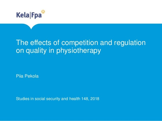 The effects of competition and regulation on quality in physiotherapy Piia Pekola Studies in social security and health 14...