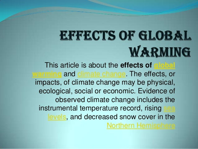 This article is about the effects of global warming and climate change. The effects, or impacts, of climate change may be ...