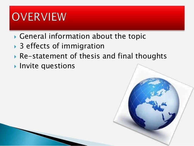what is the effect of immigration Effects of immigration immigration can have positive and negative impacts on both the host (recipient) country, and the original country the recipient country is usually an industrialized country in western europe, or the united states.