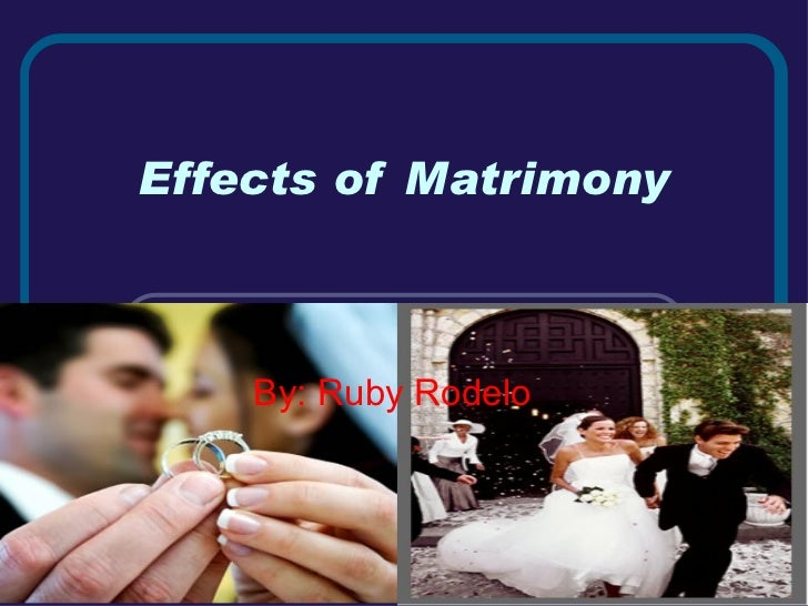 Effects of Matrimony By: Ruby Rodelo