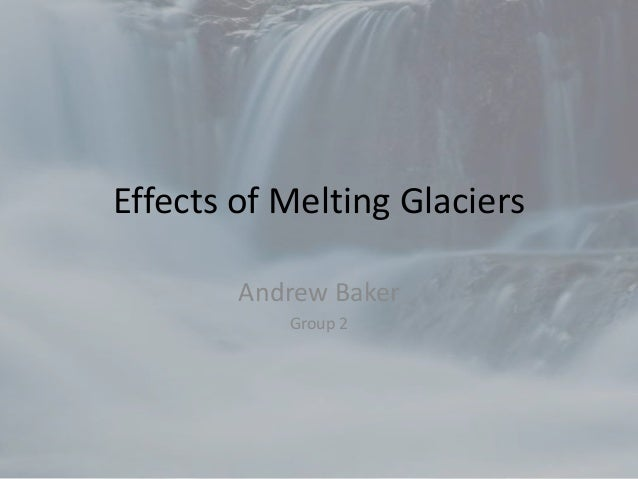 Effects of Melting GlaciersAndrew BakerGroup 2
