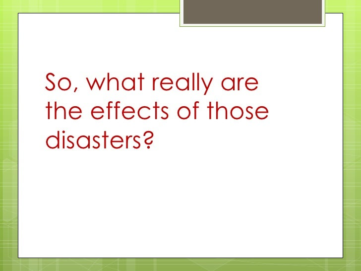 the effect natural disasters has on Read chapter appendix a: environmental impacts of natural disasters: it is recognized that many significant nonmarket effects result from natural disasters.