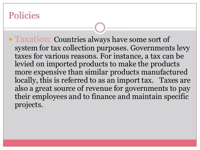 Policies Taxation: Countries always have some sort ofsystem for tax collection purposes. Governments levytaxes for variou...