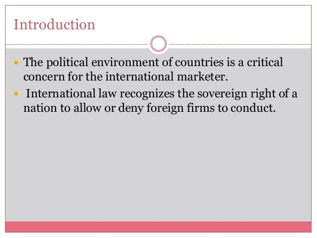 Introduction The political environment of countries is a criticalconcern for the international marketer. International l...